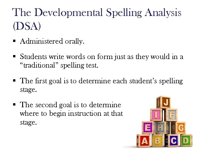 The Developmental Spelling Analysis (DSA) § Administered orally. § Students write words on form