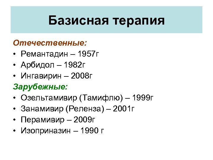 Базисная терапия Отечественные: • Ремантадин – 1957 г • Арбидол – 1982 г •