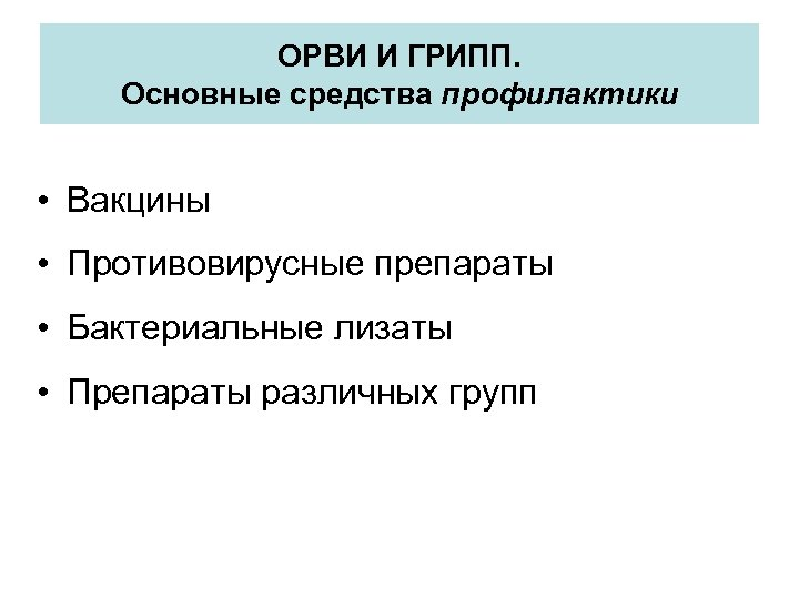 ОРВИ И ГРИПП. Основные средства профилактики • Вакцины • Противовирусные препараты • Бактериальные лизаты