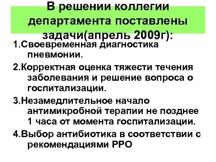 В решении коллегии департамента поставлены задачи(апрель 2009 г): 1. Своевременная диагностика пневмонии. 2. Корректная