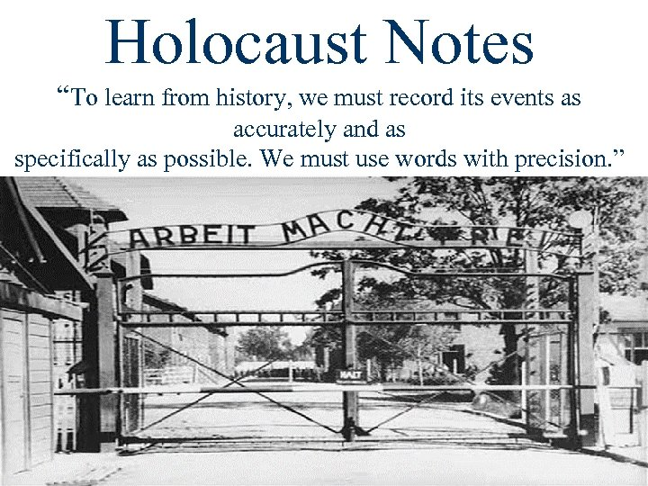 "Holocaust Notes ""To learn from history, we must record its events as accurately and"