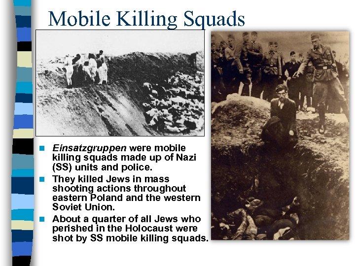 Mobile Killing Squads Einsatzgruppen were mobile killing squads made up of Nazi (SS) units