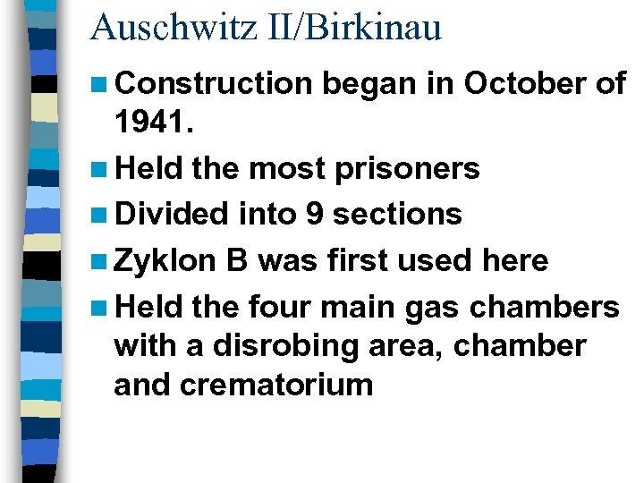 Auschwitz II/Birkinau n Construction began in October of 1941. n Held the most prisoners