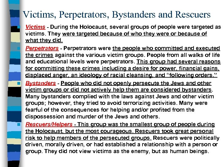 Victims, Perpetrators, Bystanders and Rescuers Victims - During the Holocaust, several groups of people