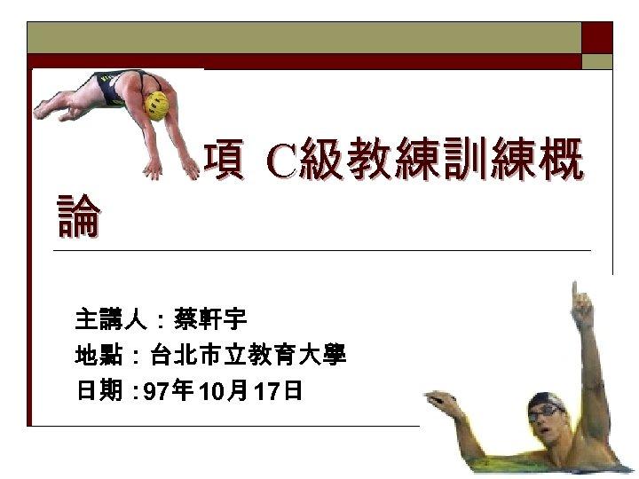 鐵人三項 C級教練訓練概 論 主講人:蔡軒宇 地點:台北市立教育大學 日期: 97年 10月 17日 1