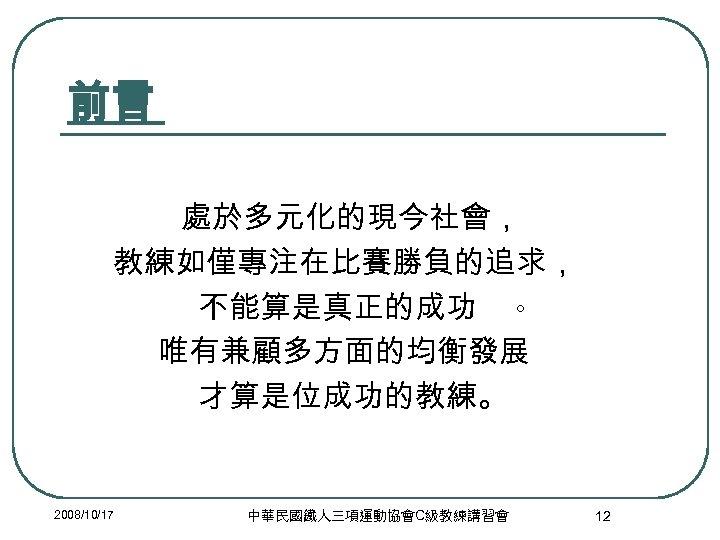 前言 處於多元化的現今社會, 教練如僅專注在比賽勝負的追求, 不能算是真正的成功 。 唯有兼顧多方面的均衡發展 才算是位成功的教練。 2008/10/17 中華民國鐵人三項運動協會C級教練講習會 12