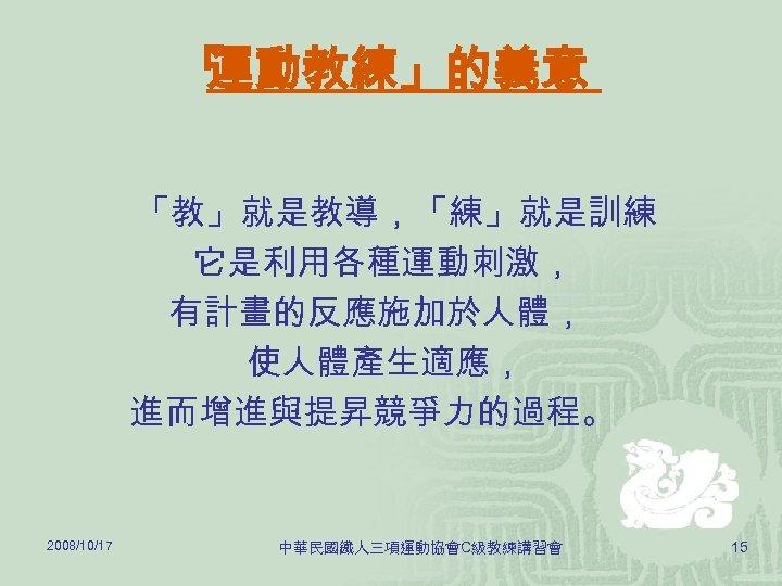 「 運動教練」的義意 「教」就是教導,「練」就是訓練 。 它是利用各種運動刺激, 有計畫的反應施加於人體, 使人體產生適應, 進而增進與提昇競爭力的過程。 2008/10/17 中華民國鐵人三項運動協會C級教練講習會 15