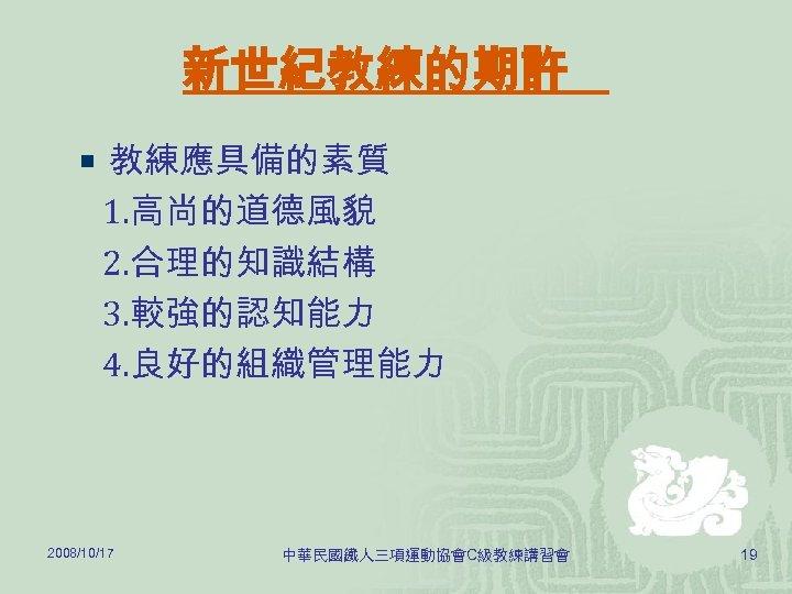 新世紀教練的期許 ¡ 教練應具備的素質 1. 高尚的道德風貌 2. 合理的知識結構 3. 較強的認知能力 4. 良好的組織管理能力 2008/10/17 中華民國鐵人三項運動協會C級教練講習會 19