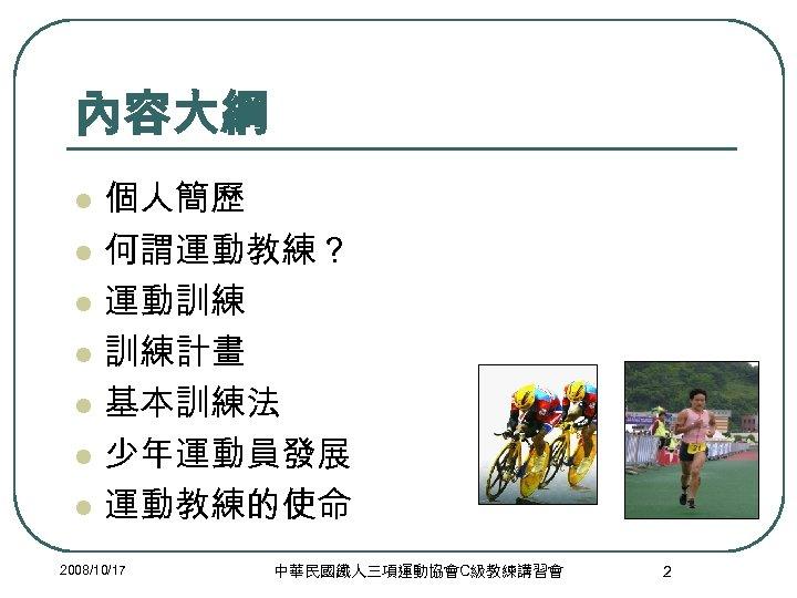 內容大綱 l l l l 個人簡歷 何謂運動教練? 運動訓練 訓練計畫 基本訓練法 少年運動員發展 運動教練的使命 2008/10/17 中華民國鐵人三項運動協會C級教練講習會