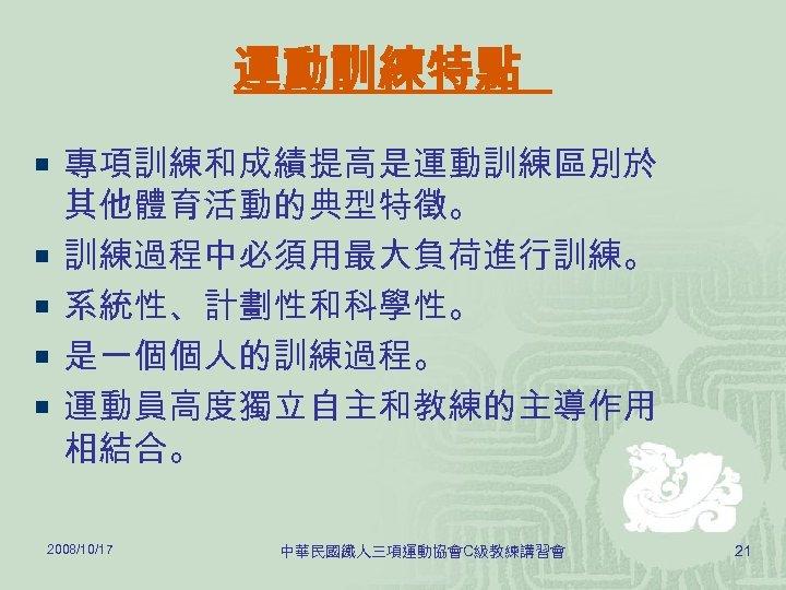 運動訓練特點 ¡ 專項訓練和成績提高是運動訓練區別於 ¡ ¡ 其他體育活動的典型特徵。 訓練過程中必須用最大負荷進行訓練。 系統性、計劃性和科學性。 是一個個人的訓練過程。 運動員高度獨立自主和教練的主導作用 相結合。 2008/10/17 中華民國鐵人三項運動協會C級教練講習會 21