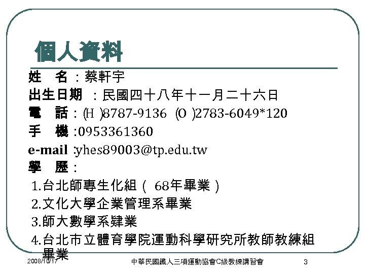 個人資料 姓 名 :蔡軒宇 出生日期 :民國四十八年十一月二十六日 電 話: H) ( 8787 -9136 ( 2783