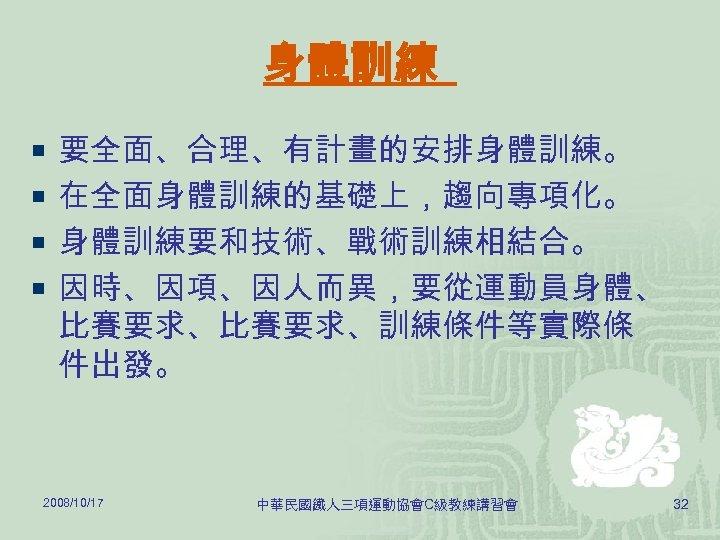 身體訓練 ¡ 要全面、合理、有計畫的安排身體訓練。 ¡ 在全面身體訓練的基礎上,趨向專項化。 ¡ 身體訓練要和技術、戰術訓練相結合。 ¡ 因時、因項、因人而異,要從運動員身體、 比賽要求、訓練條件等實際條 件出發。 2008/10/17 中華民國鐵人三項運動協會C級教練講習會 32