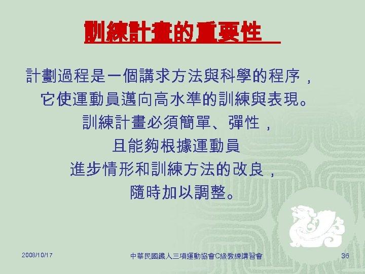 訓練計畫的重要性 計劃過程是一個講求方法與科學的程序, 它使運動員邁向高水準的訓練與表現。 訓練計畫必須簡單、彈性, 且能夠根據運動員 進步情形和訓練方法的改良, 隨時加以調整。 2008/10/17 中華民國鐵人三項運動協會C級教練講習會 36