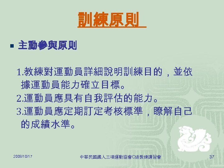 訓練原則 ¡ 主動參與原則 1. 教練對運動員詳細說明訓練目的,並依 據運動員能力確立目標。 2. 運動員應具有自我評估的能力。 3. 運動員應定期訂定考核標準,瞭解自己 的成績水準。 2008/10/17 中華民國鐵人三項運動協會C級教練講習會 37