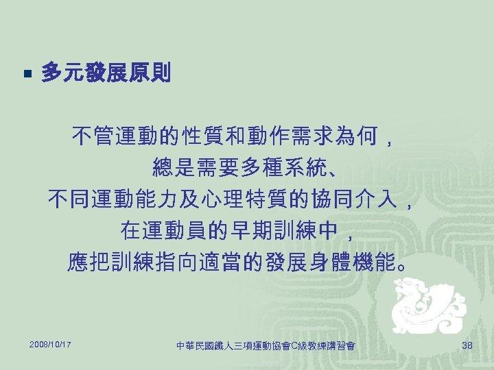 ¡ 多元發展原則 不管運動的性質和動作需求為何, 總是需要多種系統、 不同運動能力及心理特質的協同介入, 在運動員的早期訓練中, 應把訓練指向適當的發展身體機能。 2008/10/17 中華民國鐵人三項運動協會C級教練講習會 38