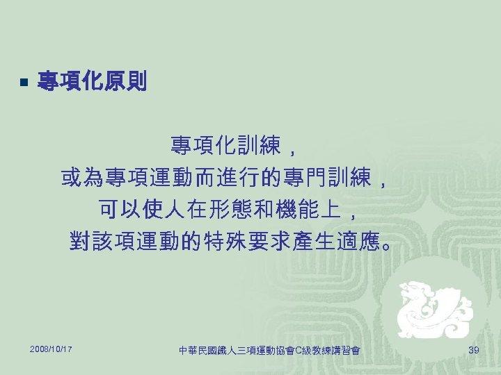 ¡ 專項化原則 專項化訓練, 或為專項運動而進行的專門訓練, 可以使人在形態和機能上, 對該項運動的特殊要求產生適應。 2008/10/17 中華民國鐵人三項運動協會C級教練講習會 39