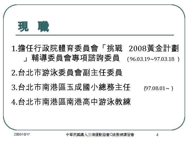 現 職 1. 擔任行政院體育委員會「挑戰 2008黃金計劃 」輔導委員會專項諮詢委員 (96. 03. 19~97. 03. 18 ) 2. 台北市游泳委員會副主任委員