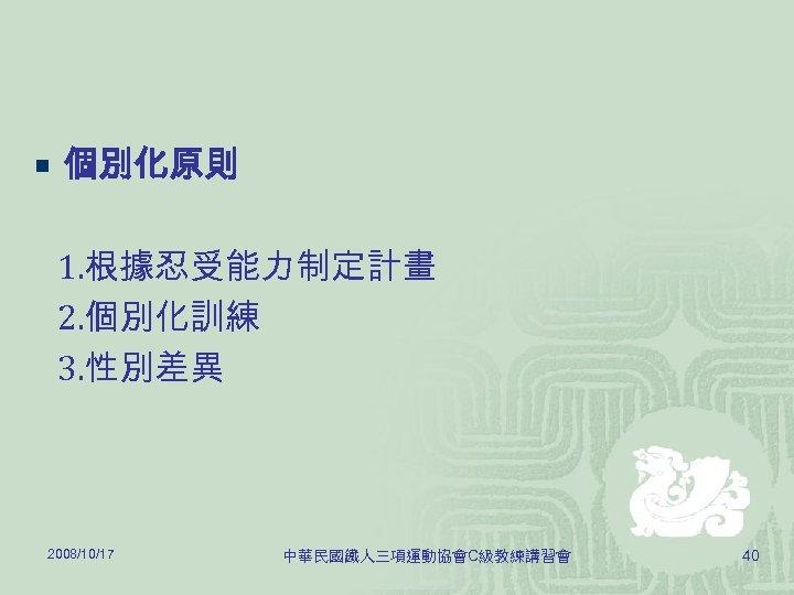 ¡ 個別化原則 1. 根據忍受能力制定計畫 2. 個別化訓練 3. 性別差異 2008/10/17 中華民國鐵人三項運動協會C級教練講習會 40