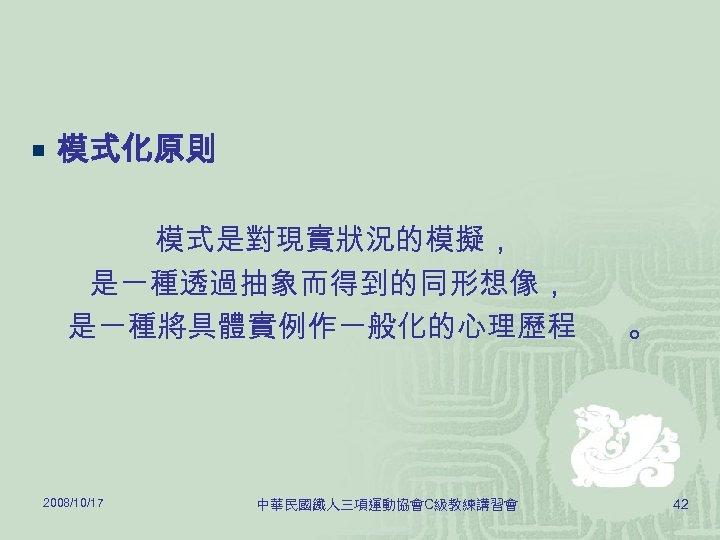 ¡ 模式化原則 模式是對現實狀況的模擬, 是一種透過抽象而得到的同形想像, 是一種將具體實例作一般化的心理歷程 2008/10/17 中華民國鐵人三項運動協會C級教練講習會 。 42