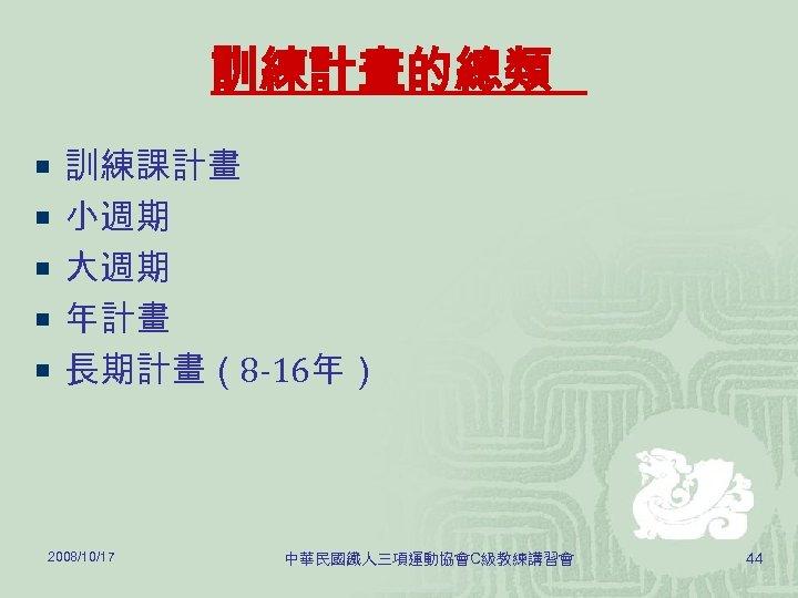 訓練計畫的總類 ¡ 訓練課計畫 ¡ 小週期 ¡ 大週期 ¡ 年計畫 ¡ 長期計畫(8 -16年) 2008/10/17 中華民國鐵人三項運動協會C級教練講習會