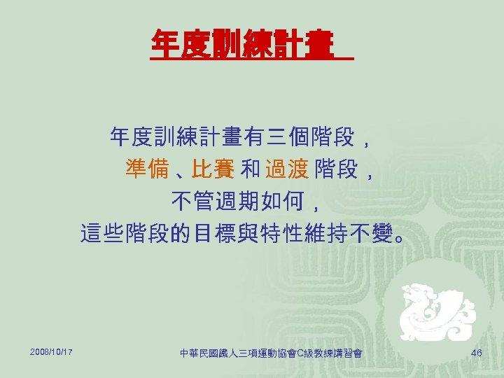 年度訓練計畫有三個階段, 準備 、 比賽 和 過渡 階段, 不管週期如何, 這些階段的目標與特性維持不變。 2008/10/17 中華民國鐵人三項運動協會C級教練講習會 46