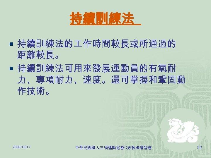 持續訓練法 ¡ 持續訓練法的 作時間較長或所通過的 距離較長。 ¡ 持續訓練法可用來發展運動員的有氧耐 力、專項耐力、速度。還可掌握和鞏固動 作技術。 2008/10/17 中華民國鐵人三項運動協會C級教練講習會 52