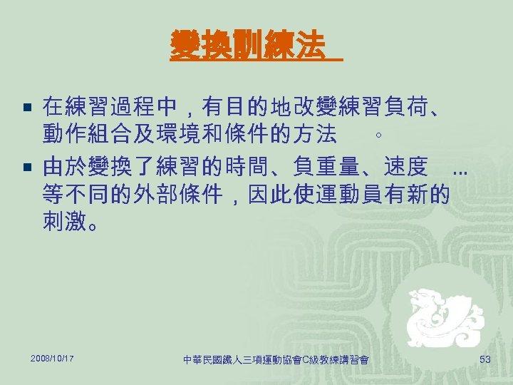 變換訓練法 ¡ 在練習過程中,有目的地改變練習負荷、 動作組合及環境和條件的方法 。 ¡ 由於變換了練習的時間、負重量、速度 … 等不同的外部條件,因此使運動員有新的 刺激。 2008/10/17 中華民國鐵人三項運動協會C級教練講習會 53