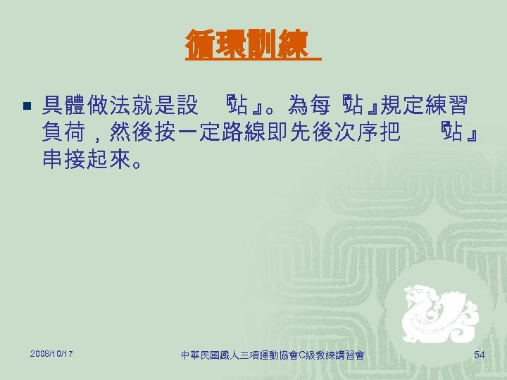 循環訓練 ¡ 具體做法就是設 『 』 站 。為每『 』 站 規定練習 負荷,然後按一定路線即先後次序把 串接起來。 2008/10/17 中華民國鐵人三項運動協會C級教練講習會