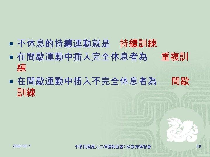 ¡ 不休息的持續運動就是 持續訓練 ¡ 在間歇運動中插入完全休息者為 重複訓 練 ¡ 在間歇運動中插入不完全休息者為 間歇 訓練 2008/10/17 中華民國鐵人三項運動協會C級教練講習會 56