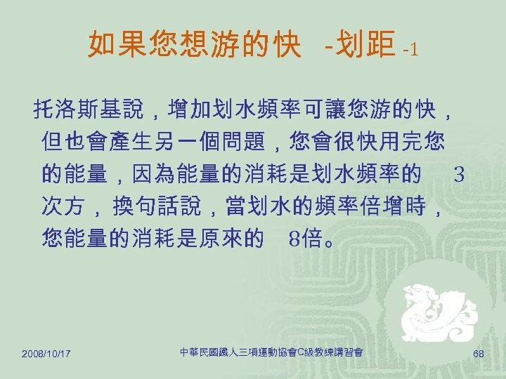如果您想游的快 -划距 -1 托洛斯基說,增加划水頻率可讓您游的快, 但也會產生另一個問題,您會很快用完您 的能量,因為能量的消耗是划水頻率的 3 次方, 換句話說,當划水的頻率倍增時, 您能量的消耗是原來的 8倍。 2008/10/17 中華民國鐵人三項運動協會C級教練講習會 68