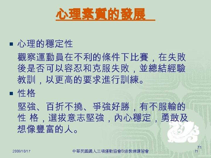 心理素質的發展 ¡ 心理的穩定性 觀察運動員在不利的條件下比賽,在失敗 後是否可以容忍和克服失敗,並總結經驗 教訓,以更高的要求進行訓練。 ¡ 性格 堅強、百折不撓、爭強好勝,有不服輸的 性 格,選拔意志堅強,內心穩定,勇敢及 想像豐富的人。 2008/10/17 中華民國鐵人三項運動協會B級教練講習會
