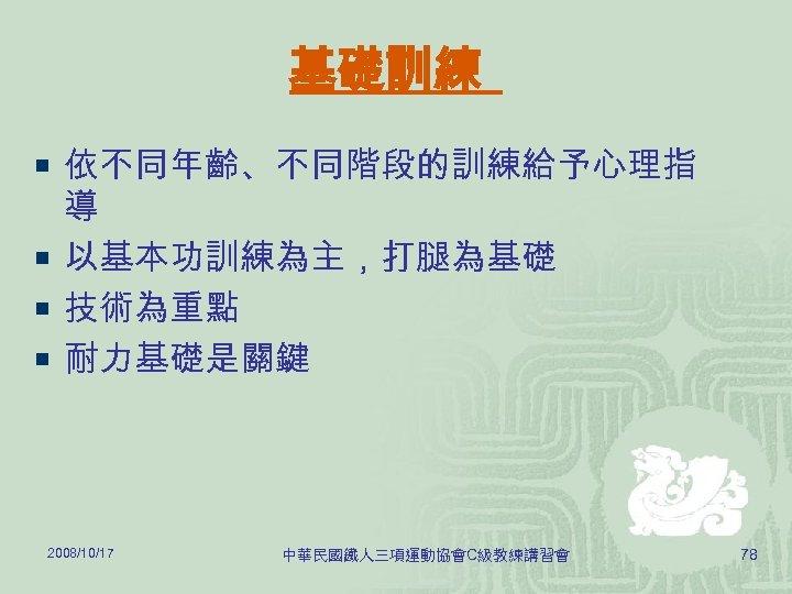 基礎訓練 ¡ 依不同年齡、不同階段的訓練給予心理指 導 ¡ 以基本功訓練為主,打腿為基礎 ¡ 技術為重點 ¡ 耐力基礎是關鍵 2008/10/17 中華民國鐵人三項運動協會C級教練講習會 78
