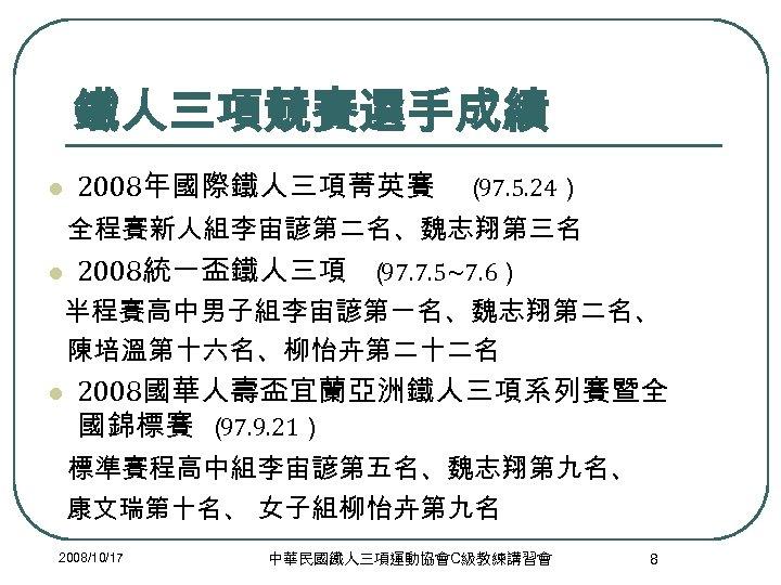 鐵人三項競賽選手成績 l 2008年國際鐵人三項菁英賽 ( 97. 5. 24) 全程賽新人組李宙諺第二名、魏志翔第三名 l 2008統一盃鐵人三項 ( 97. 7. 5~7.