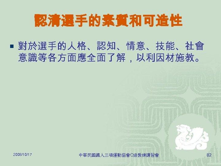認清選手的素質和可造性 ¡ 對於選手的人格、認知、情意、技能、社會 意識等各方面應全面了解,以利因材施教。 2008/10/17 中華民國鐵人三項運動協會C級教練講習會 82