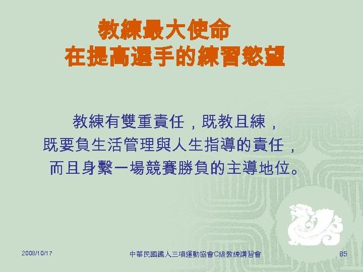 教練最大使命 在提高選手的練習慾望 教練有雙重責任,既教且練, 既要負生活管理與人生指導的責任, 而且身繫一場競賽勝負的主導地位。 2008/10/17 中華民國鐵人三項運動協會C級教練講習會 85