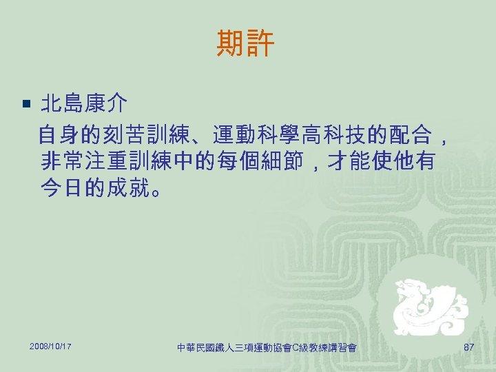 期許 ¡ 北島康介 自身的刻苦訓練、運動科學高科技的配合, 非常注重訓練中的每個細節,才能使他有 今日的成就。 2008/10/17 中華民國鐵人三項運動協會C級教練講習會 87