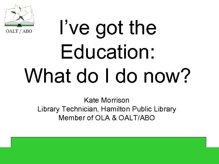 I've got the Education: What do I do now? Kate Morrison Library Technician, Hamilton