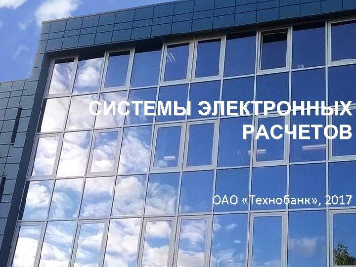 СИСТЕМЫ ЭЛЕКТРОННЫХ РАСЧЕТОВ ОАО «Технобанк» , 2017