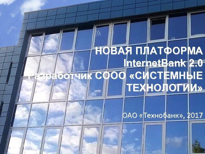 НОВАЯ ПЛАТФОРМА Internet. Bank 2. 0 Разработчик СООО «СИСТЕМНЫЕ ТЕХНОЛОГИИ» ОАО «Технобанк» , 2017