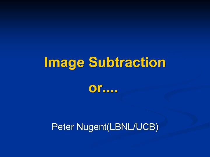 Image Subtraction or. . Peter Nugent(LBNL/UCB)