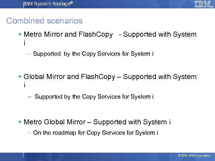 IBM System Storage® Combined scenarios § Metro Mirror and Flash. Copy - Supported with