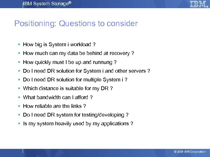 IBM System Storage® Positioning: Questions to consider § How big is System i workload
