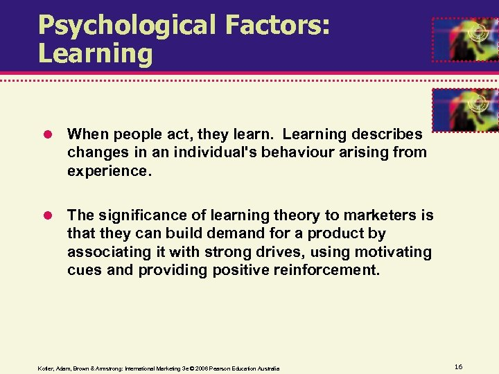 Psychological Factors: Learning When people act, they learn. Learning describes changes in an individual's