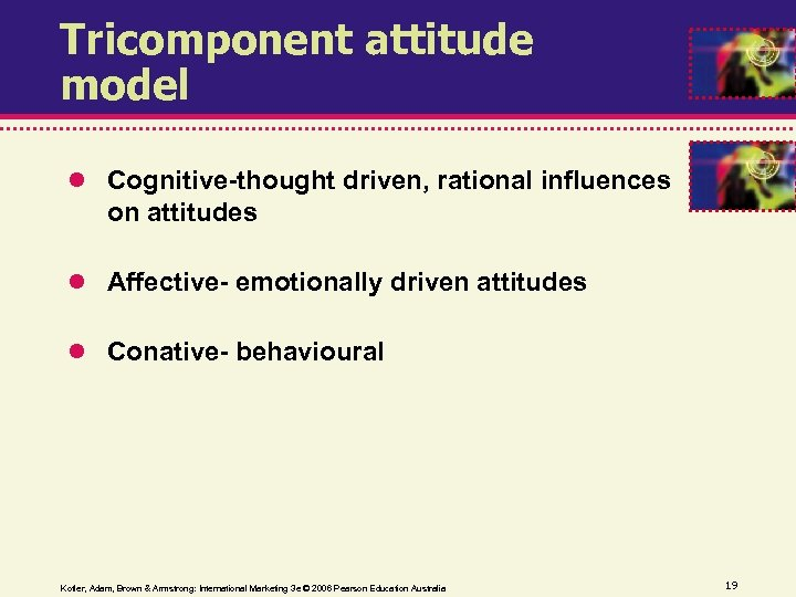 Tricomponent attitude model Cognitive-thought driven, rational influences on attitudes Affective- emotionally driven attitudes Conative-