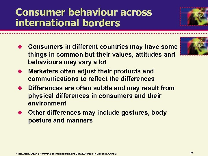 Consumer behaviour across international borders Consumers in different countries may have some things in