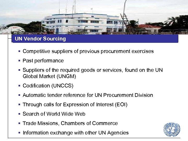 UN Vendor Sourcing § Competitive suppliers of previous procurement exercises § Past performance §