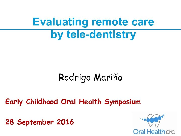 Evaluating remote care by tele-dentistry Rodrigo Mariño Symposium Early Childhood Oral Health 28 September