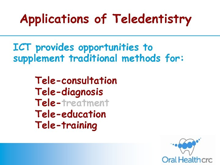 Applications of Teledentistry ICT provides opportunities to supplement traditional methods for: Tele-consultation Tele-diagnosis Tele-treatment