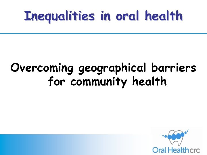Inequalities in oral health Overcoming geographical barriers for community health