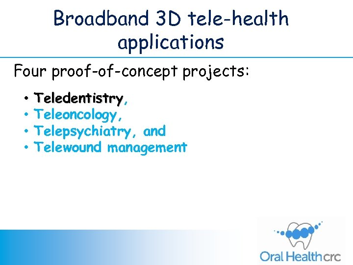 Broadband 3 D tele-health applications Four proof-of-concept projects: • • Teledentistry, Teledentistry Teleoncology, Telepsychiatry,